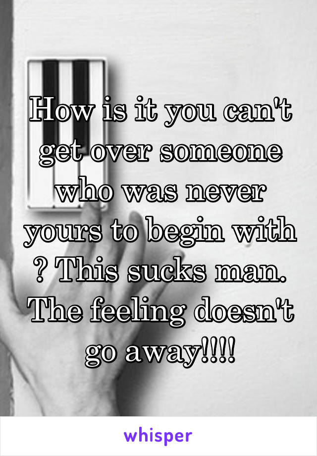 How is it you can't get over someone who was never yours to begin with ? This sucks man. The feeling doesn't go away!!!!