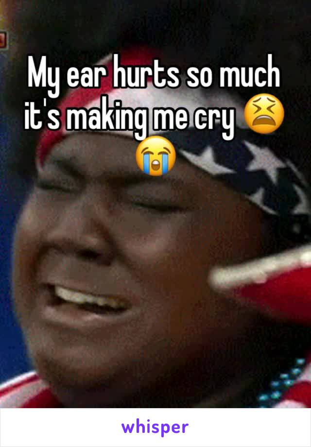 My ear hurts so much it's making me cry 😫😭