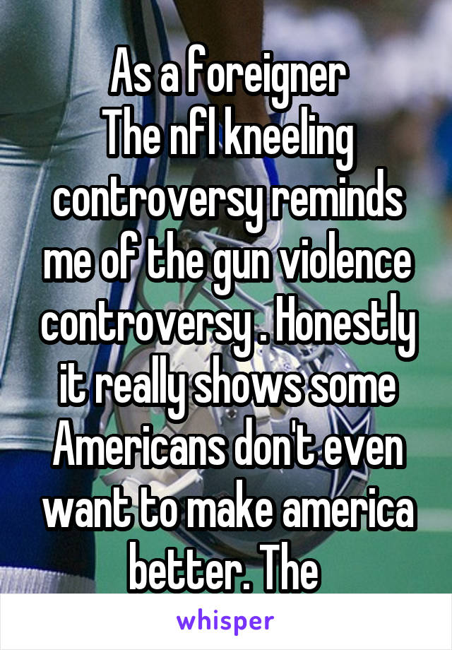 As a foreigner The nfl kneeling controversy reminds me of the gun violence controversy . Honestly it really shows some Americans don't even want to make america better. The