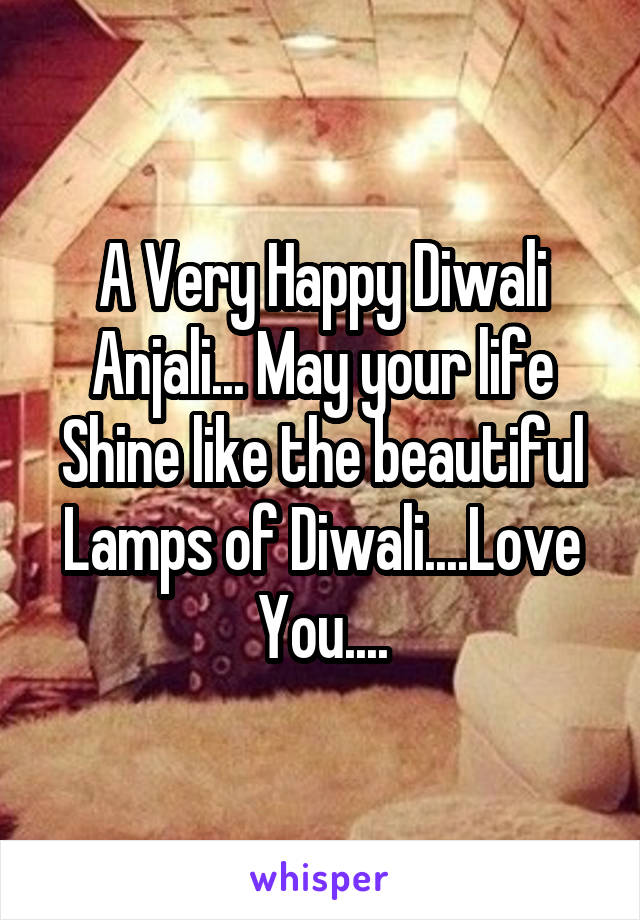 A Very Happy Diwali Anjali... May your life Shine like the beautiful Lamps of Diwali....Love You....