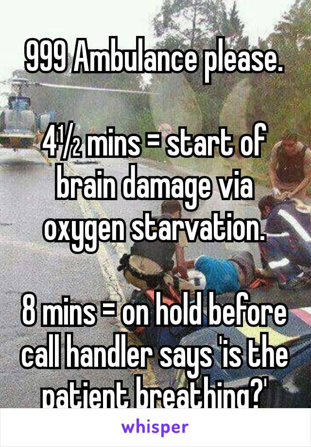 999 Ambulance please.  4½ mins = start of brain damage via oxygen starvation.  8 mins = on hold before call handler says 'is the patient breathing?'