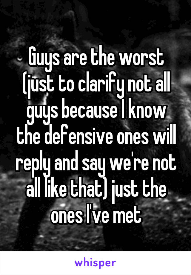 Guys are the worst (just to clarify not all guys because I know the defensive ones will reply and say we're not all like that) just the ones I've met