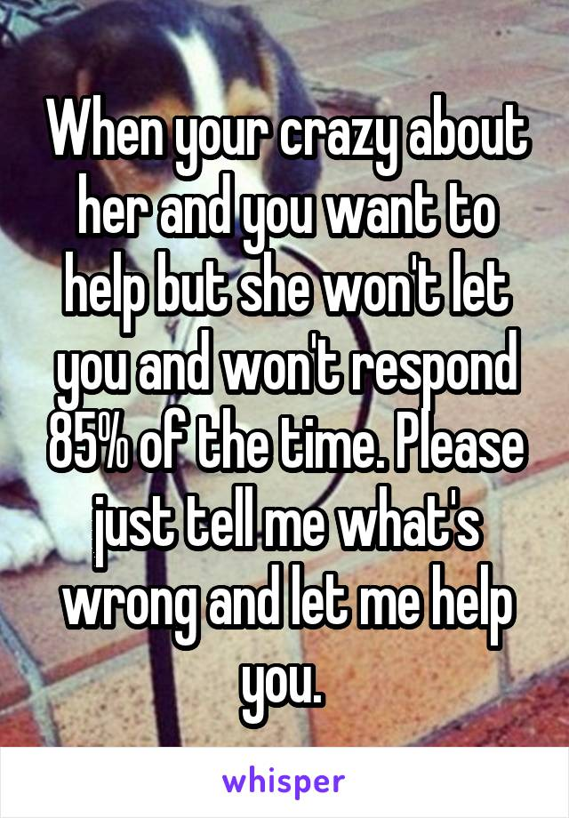 When your crazy about her and you want to help but she won't let you and won't respond 85% of the time. Please just tell me what's wrong and let me help you.