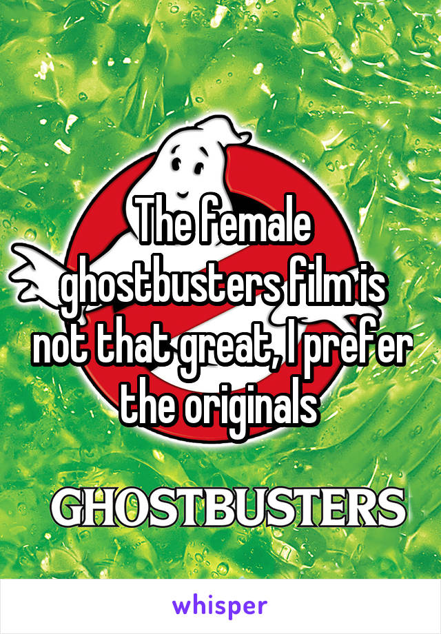 The female ghostbusters film is not that great, I prefer the originals