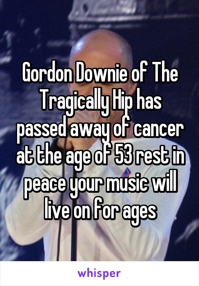 Gordon Downie of The Tragically Hip has passed away of cancer at the age of 53 rest in peace your music will live on for ages