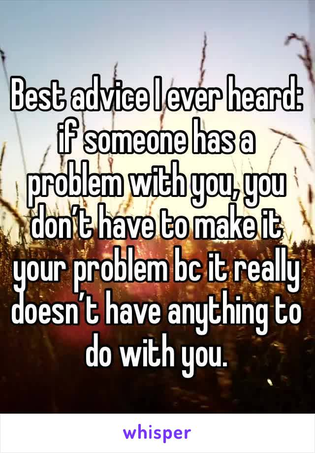 Best advice I ever heard: if someone has a problem with you, you don't have to make it your problem bc it really doesn't have anything to do with you.