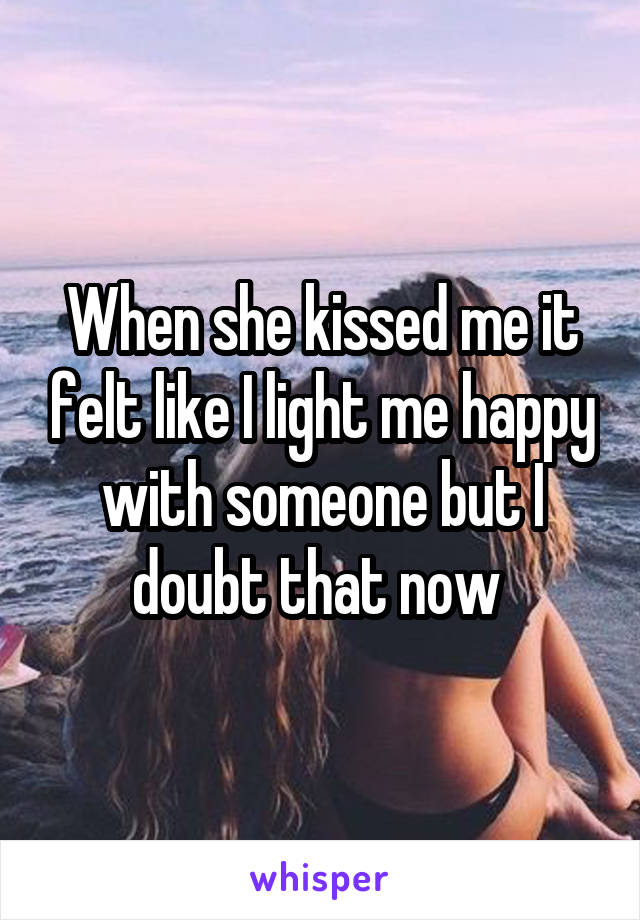 When she kissed me it felt like I light me happy with someone but I doubt that now