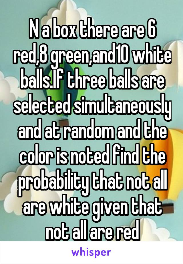N a box there are 6 red,8 green,and10 white balls.If three balls are selected simultaneously and at random and the color is noted find the probability that not all are white given that not all are red