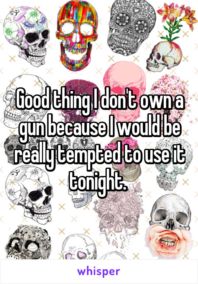 Good thing I don't own a gun because I would be really tempted to use it tonight.