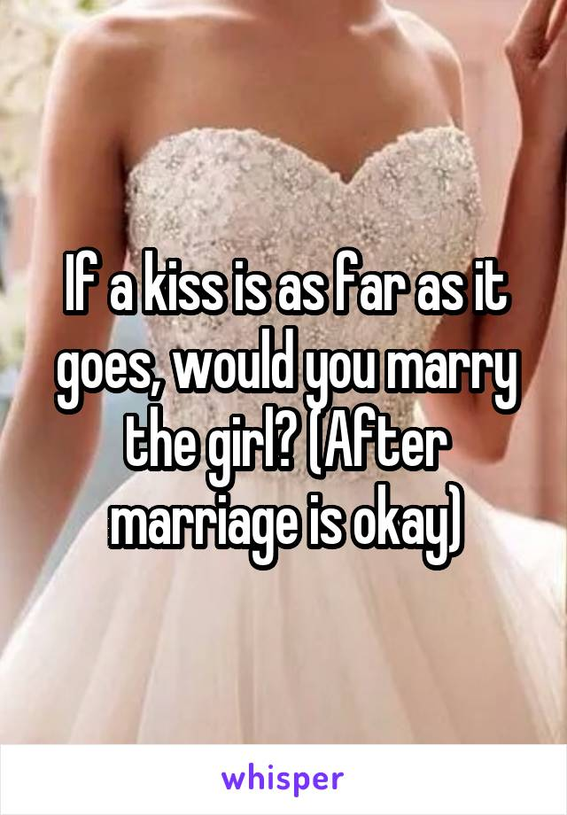 If a kiss is as far as it goes, would you marry the girl? (After marriage is okay)