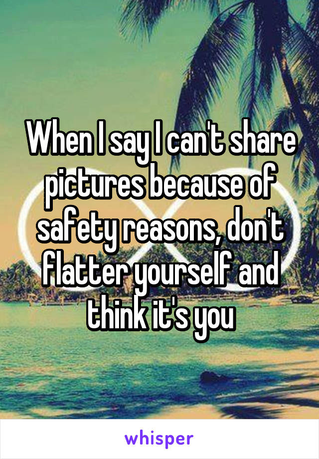 When I say I can't share pictures because of safety reasons, don't flatter yourself and think it's you