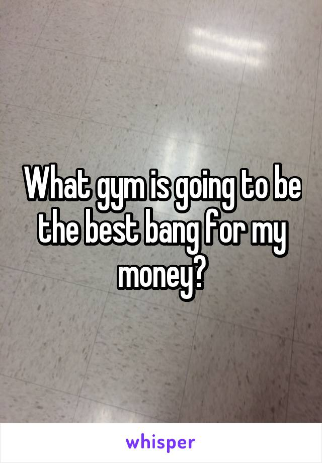 What gym is going to be the best bang for my money?