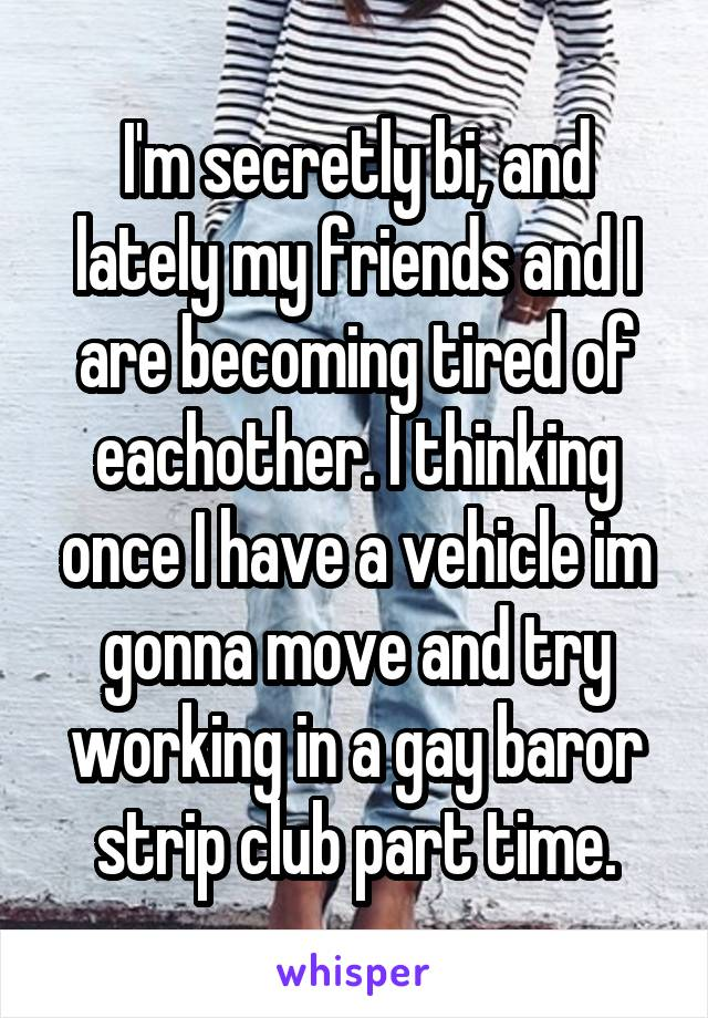 I'm secretly bi, and lately my friends and I are becoming tired of eachother. I thinking once I have a vehicle im gonna move and try working in a gay baror strip club part time.