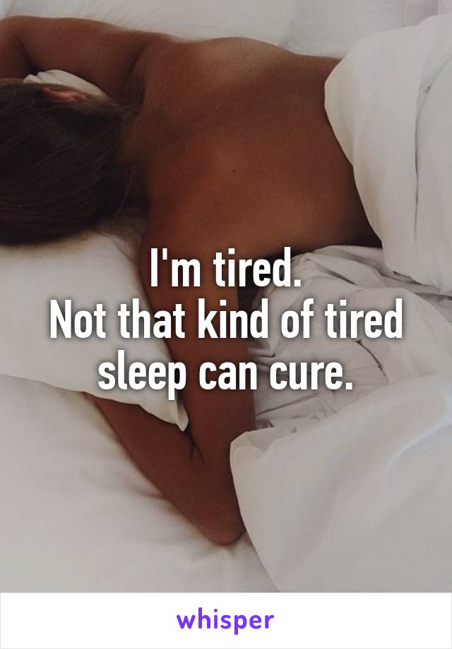 I'm tired. Not that kind of tired sleep can cure.