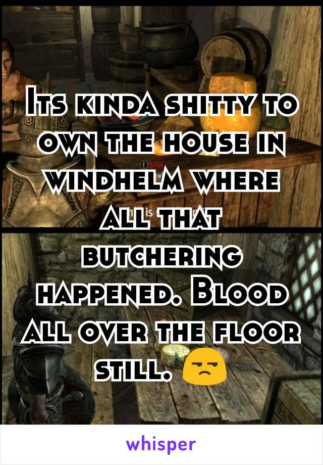 Its kinda shitty to own the house in windhelm where all that butchering happened. Blood all over the floor still. 😒