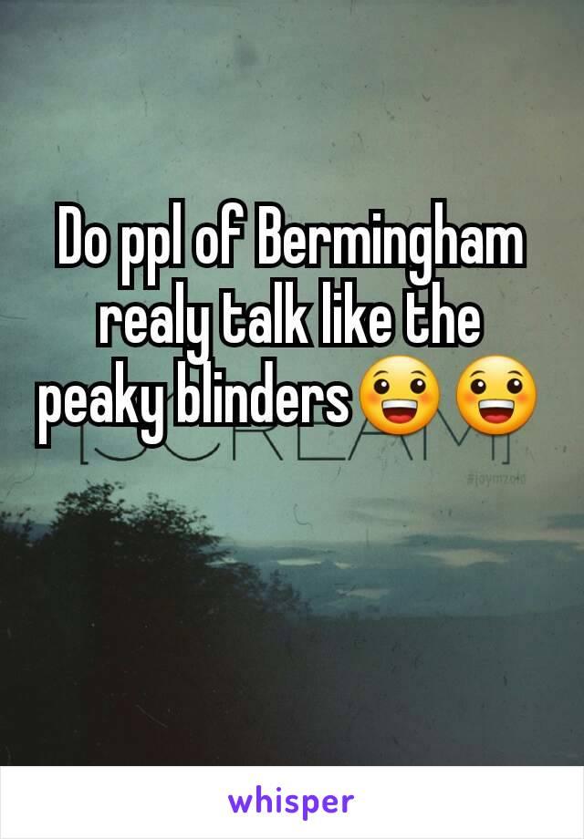 Do ppl of Bermingham realy talk like the peaky blinders😀😀