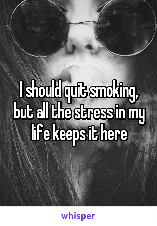 I should quit smoking, but all the stress in my life keeps it here