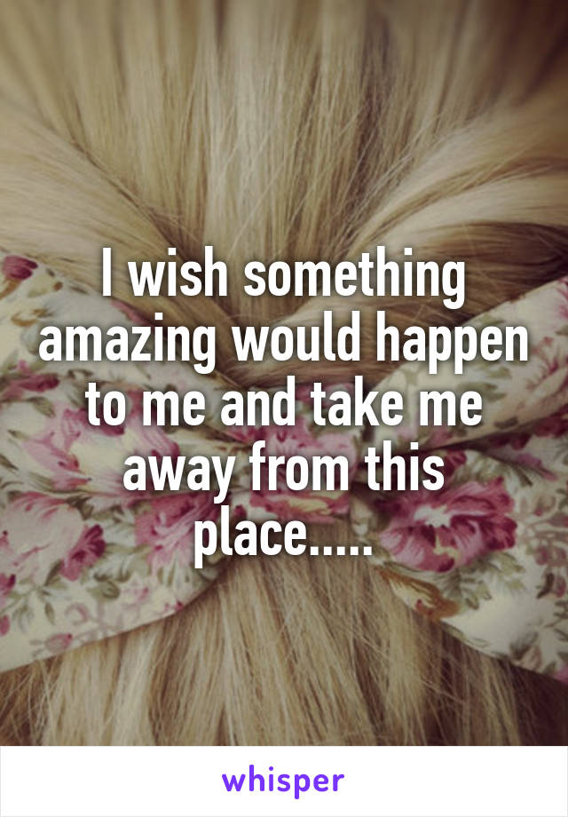 I wish something amazing would happen to me and take me away from this place.....