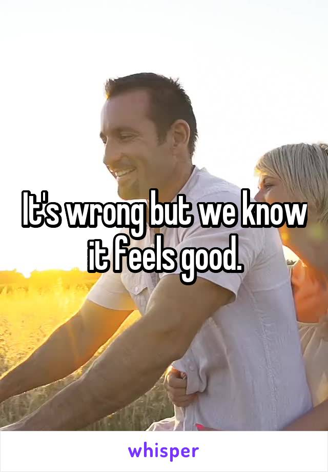 It's wrong but we know it feels good.