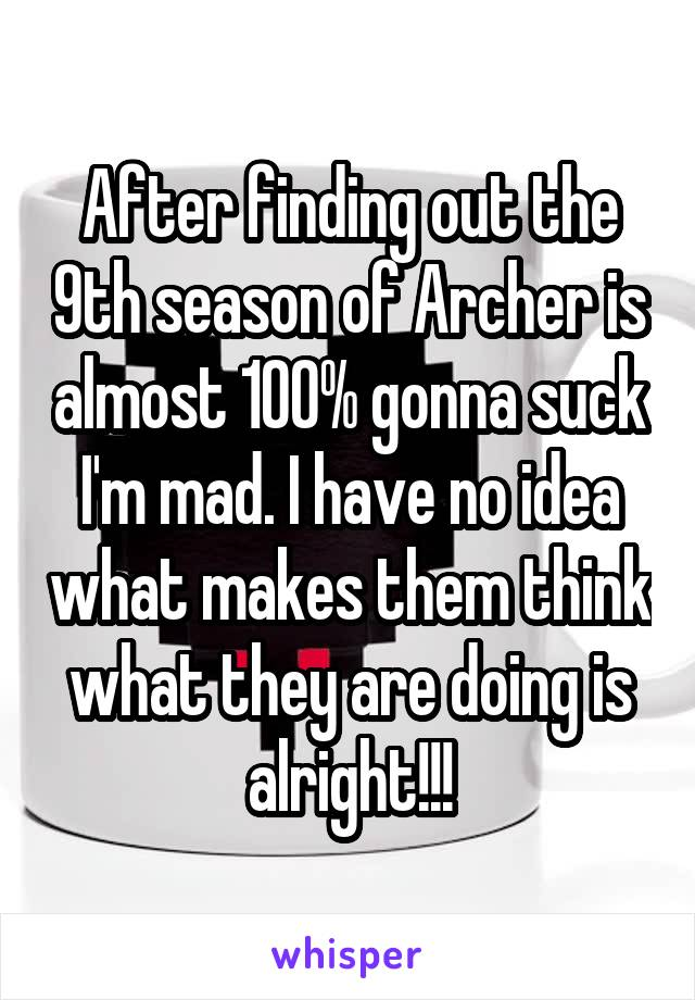 After finding out the 9th season of Archer is almost 100% gonna suck I'm mad. I have no idea what makes them think what they are doing is alright!!!