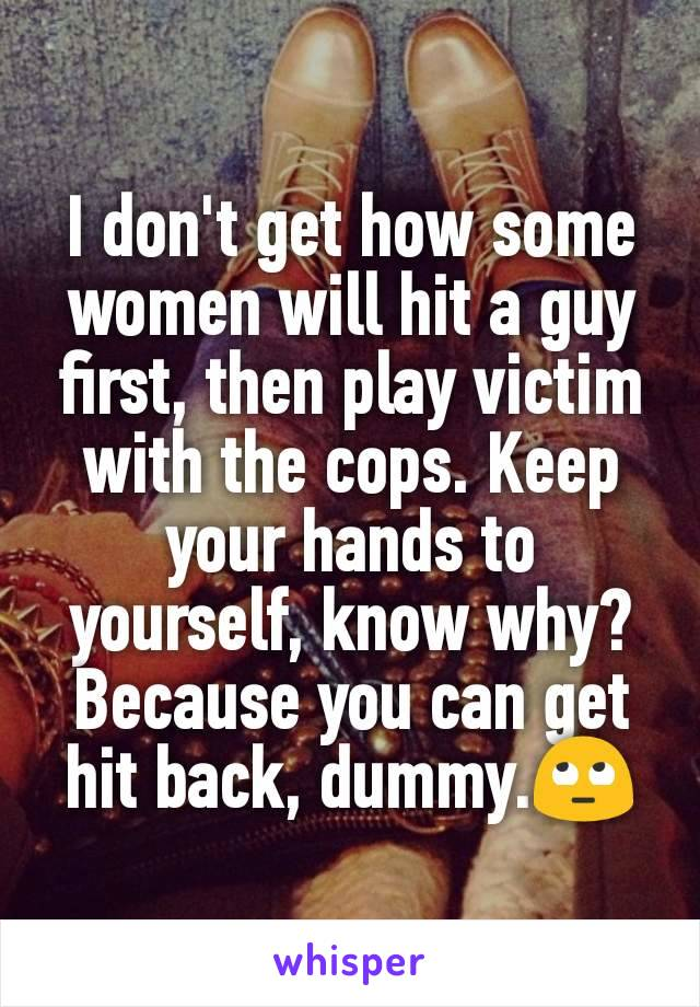 I don't get how some women will hit a guy first, then play victim with the cops. Keep your hands to yourself, know why? Because you can get hit back, dummy.🙄