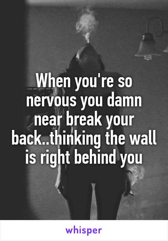 When you're so nervous you damn near break your back..thinking the wall is right behind you