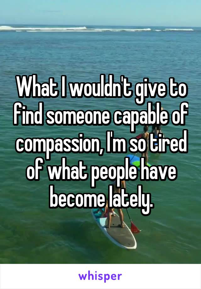 What I wouldn't give to find someone capable of compassion, I'm so tired of what people have become lately.