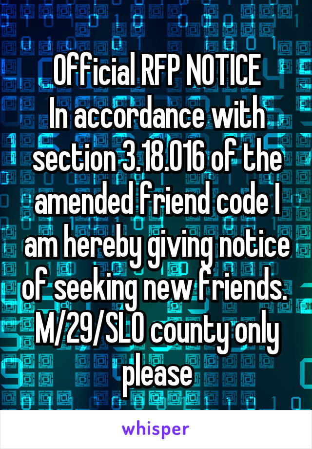Official RFP NOTICE In accordance with section 3.18.016 of the amended friend code I am hereby giving notice of seeking new friends.  M/29/SLO county only please