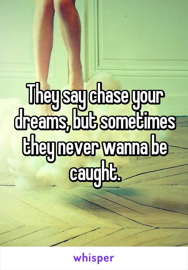 They say chase your dreams, but sometimes they never wanna be caught.