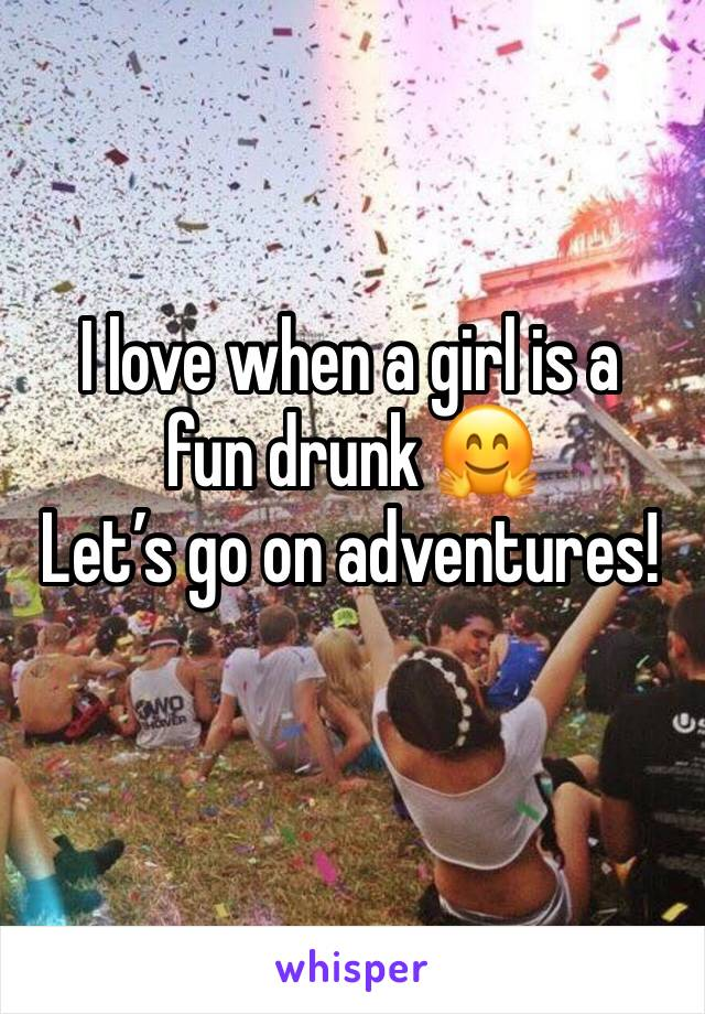 I love when a girl is a fun drunk 🤗 Let's go on adventures!