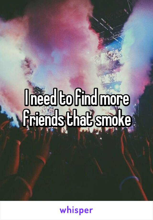 I need to find more friends that smoke