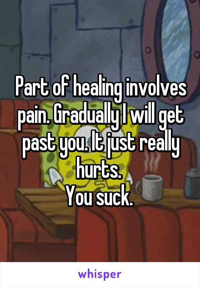 Part of healing involves pain. Gradually I will get past you. It just really hurts.  You suck.