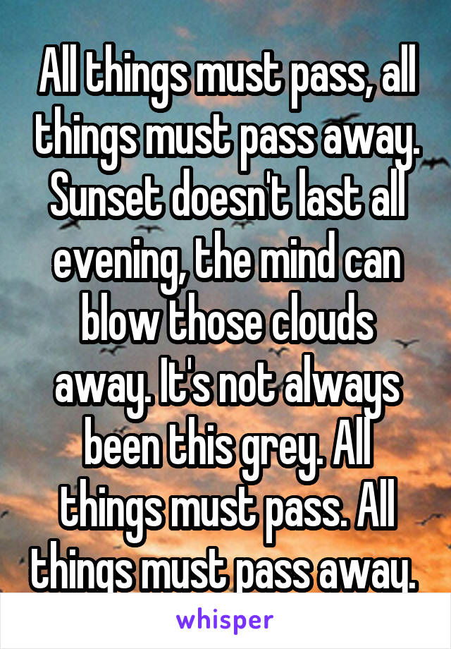 All things must pass, all things must pass away. Sunset doesn't last all evening, the mind can blow those clouds away. It's not always been this grey. All things must pass. All things must pass away.