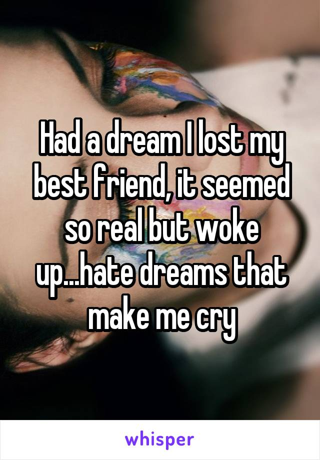 Had a dream I lost my best friend, it seemed so real but woke up...hate dreams that make me cry