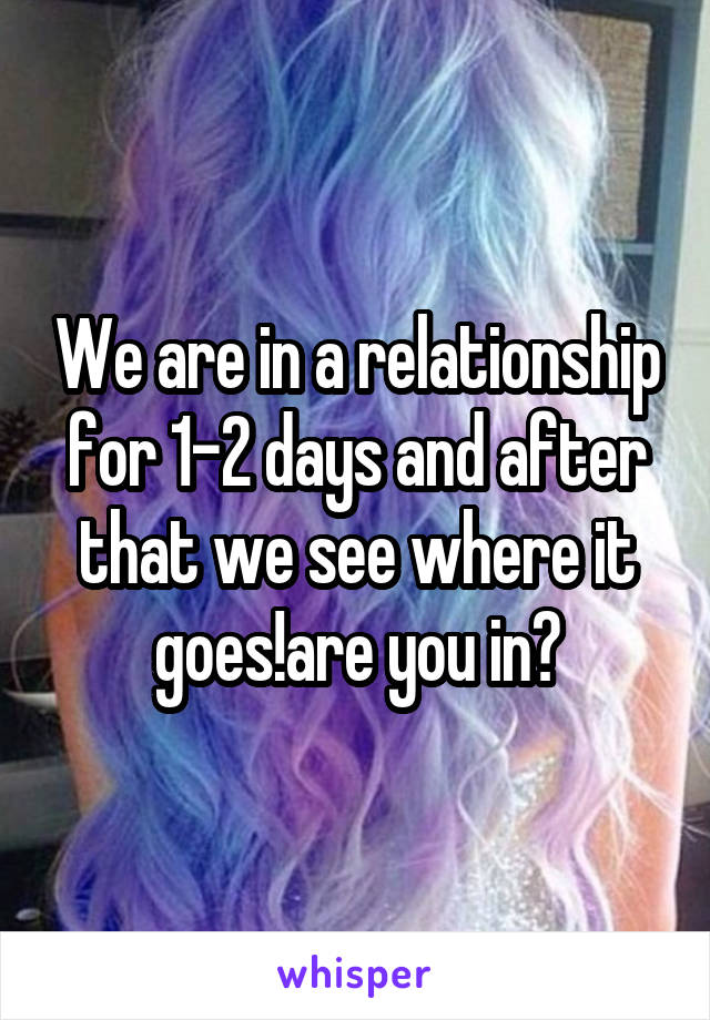 We are in a relationship for 1-2 days and after that we see where it goes!are you in?