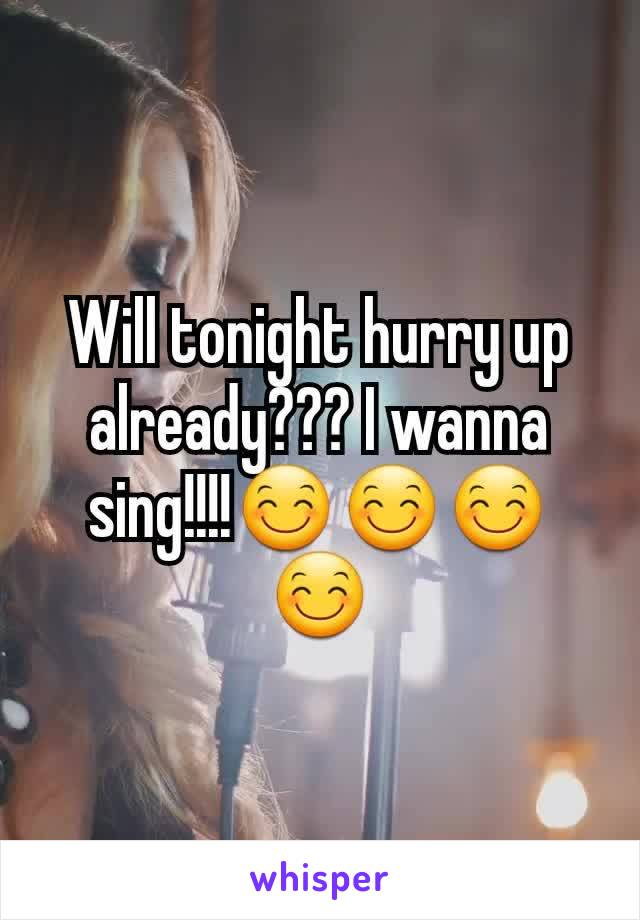 Will tonight hurry up already??? I wanna sing!!!!😊😊😊😊