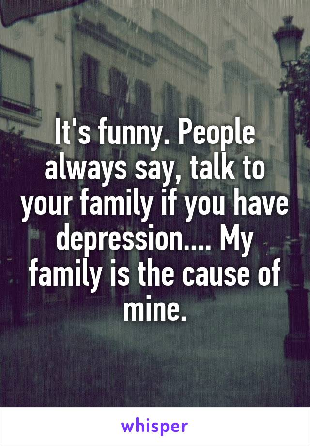 It's funny. People always say, talk to your family if you have depression.... My family is the cause of mine.