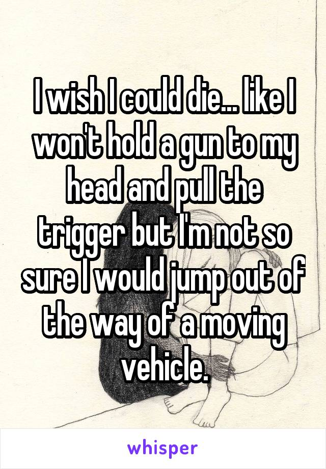 I wish I could die... like I won't hold a gun to my head and pull the trigger but I'm not so sure I would jump out of the way of a moving vehicle.