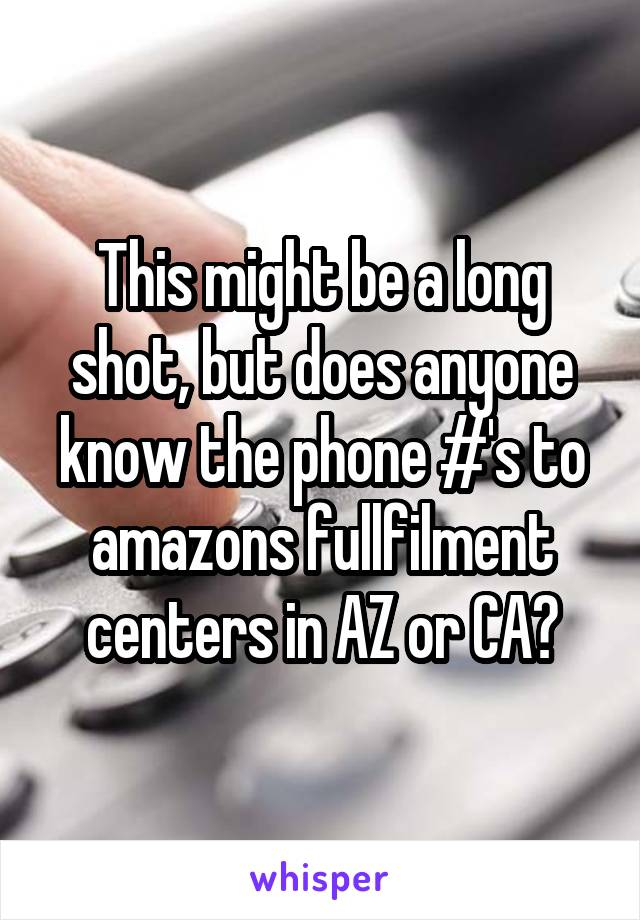This might be a long shot, but does anyone know the phone #'s to amazons fullfilment centers in AZ or CA?