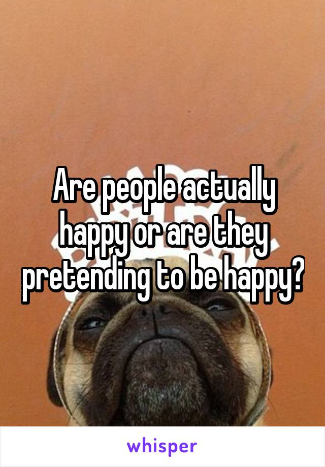 Are people actually happy or are they pretending to be happy?