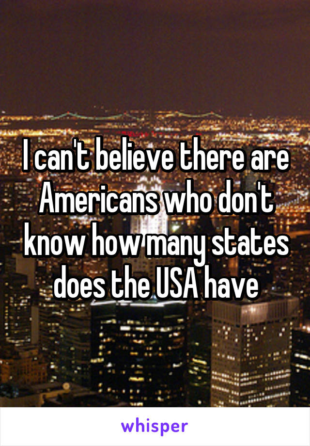 I can't believe there are Americans who don't know how many states does the USA have
