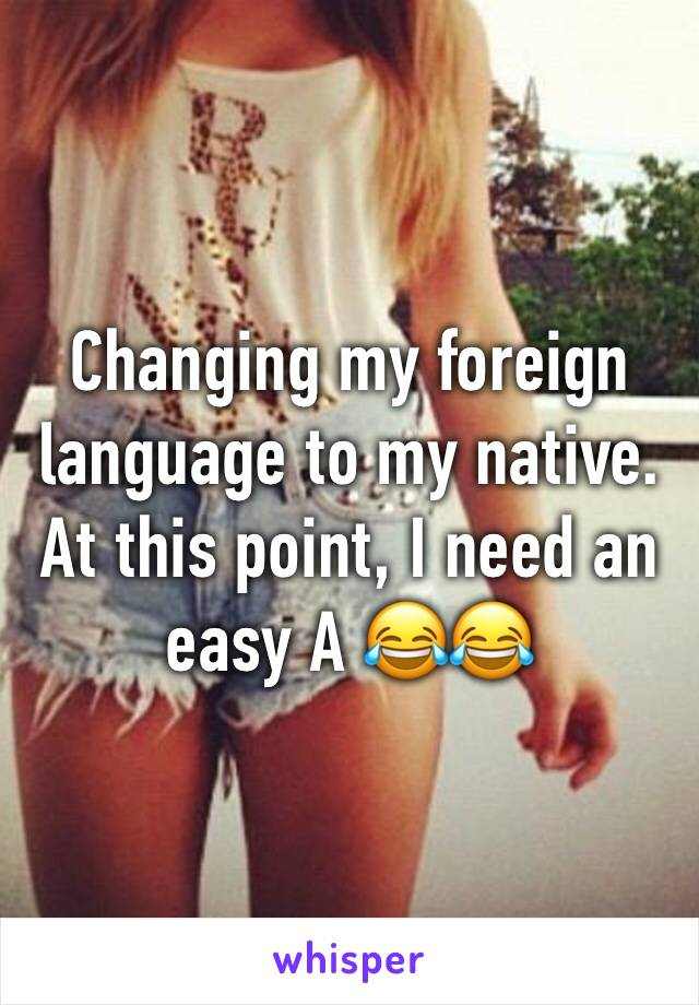 Changing my foreign language to my native. At this point, I need an easy A 😂😂