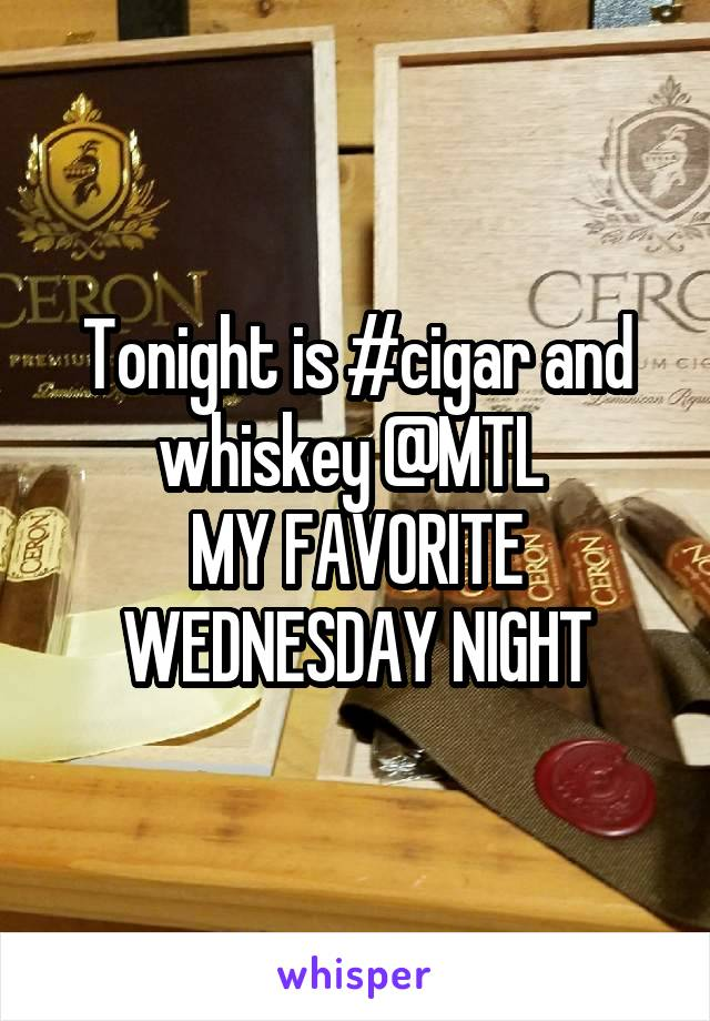 Tonight is #cigar and whiskey @MTL  MY FAVORITE WEDNESDAY NIGHT