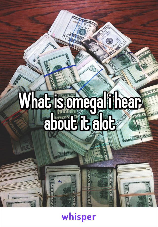 What is omegal i hear about it alot