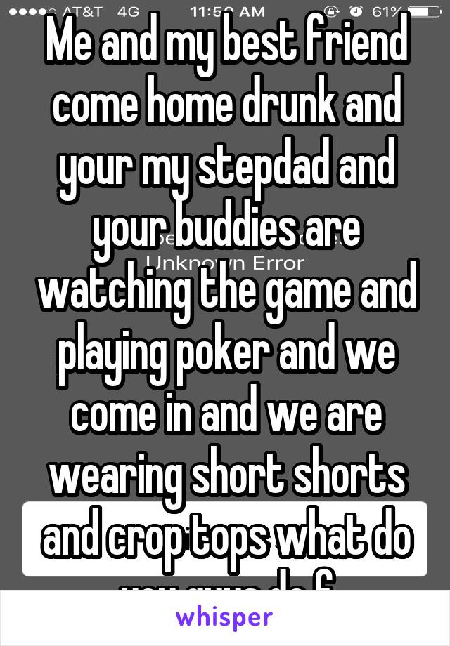 Me and my best friend come home drunk and your my stepdad and your buddies are watching the game and playing poker and we come in and we are wearing short shorts and crop tops what do you guys do f