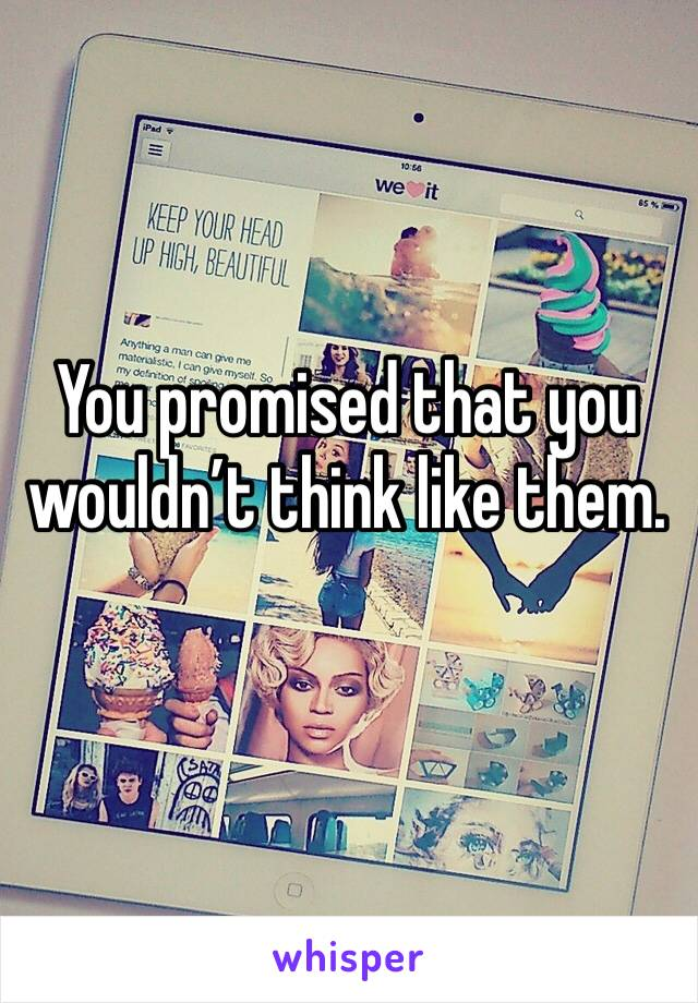 You promised that you wouldn't think like them.