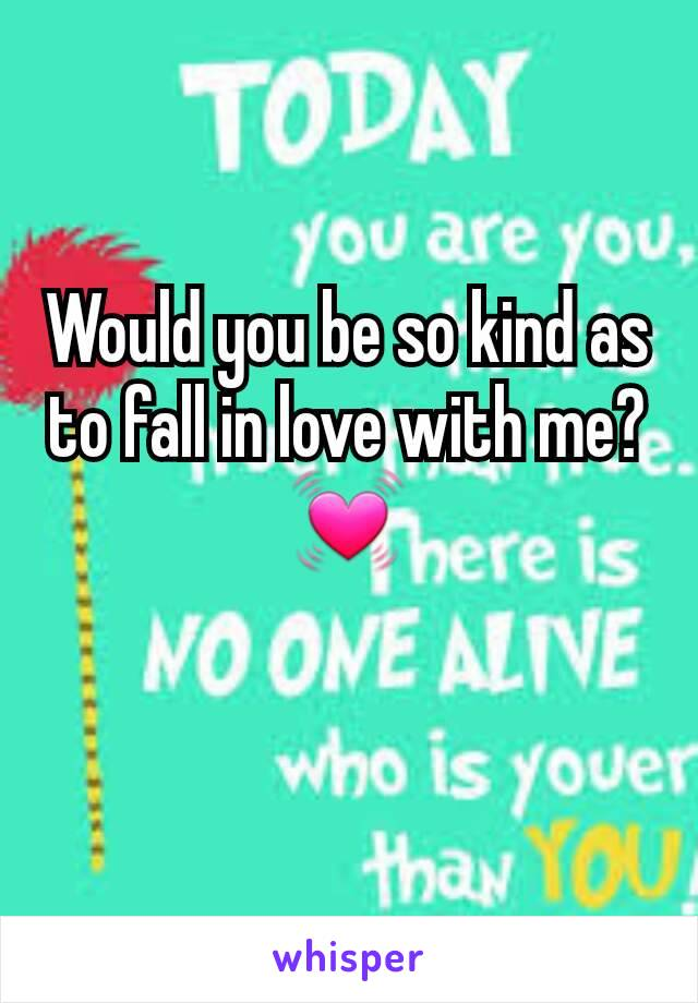 Would you be so kind as to fall in love with me?💓