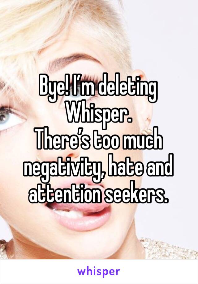 Bye! I'm deleting Whisper.  There's too much negativity, hate and attention seekers.