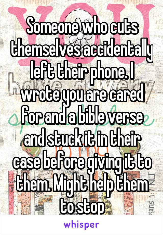Someone who cuts themselves accidentally left their phone. I wrote you are cared for and a bible verse and stuck it in their case before giving it to them. Might help them to stop