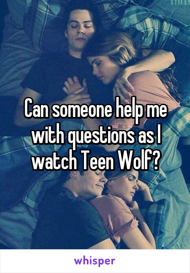 Can someone help me with questions as I watch Teen Wolf?